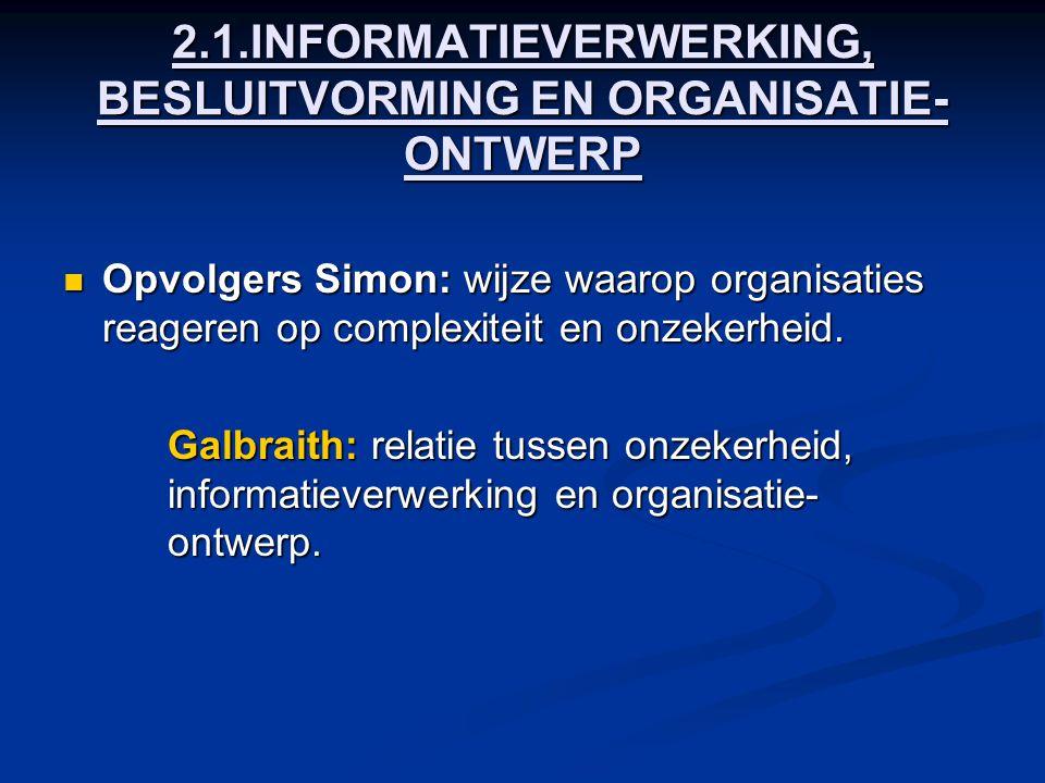 2.1.INFORMATIEVERWERKING, BESLUITVORMING EN ORGANISATIE- ONTWERP Opvolgers Simon: wijze waarop organisaties reageren op complexiteit en onzekerheid. O