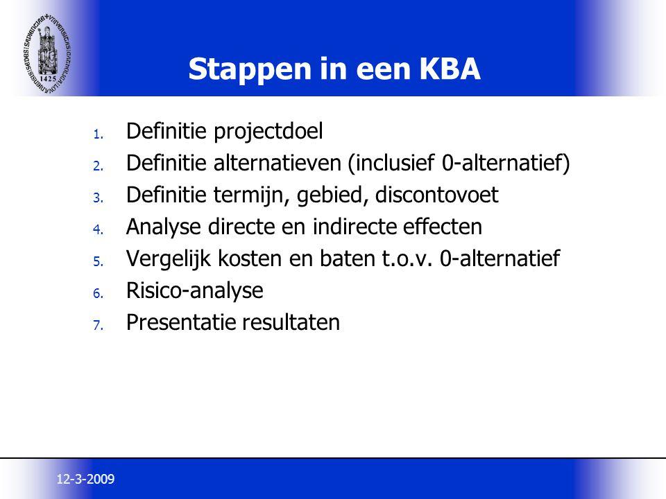 12-3-2009 Stappen in een KBA 1. Definitie projectdoel 2. Definitie alternatieven (inclusief 0-alternatief) 3. Definitie termijn, gebied, discontovoet