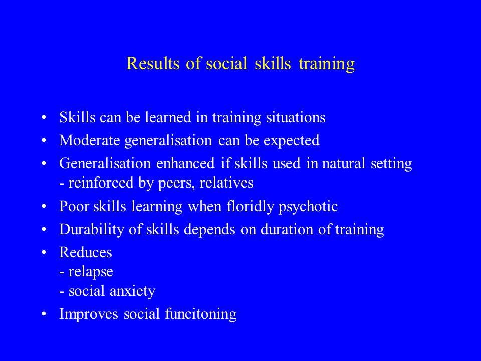 Importance of social skill training Social skills - never learned - lost - disuse - pathology No relations No professional integration No recreational activity Poor social network - family - patients
