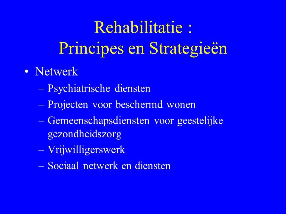 Rehabilitatie : Principes en Strategieën Normalisatie –Zorg in de gemeenschap –Vermijd vervreemding –Vaardigheidstraining in vivo –Professionele rehab