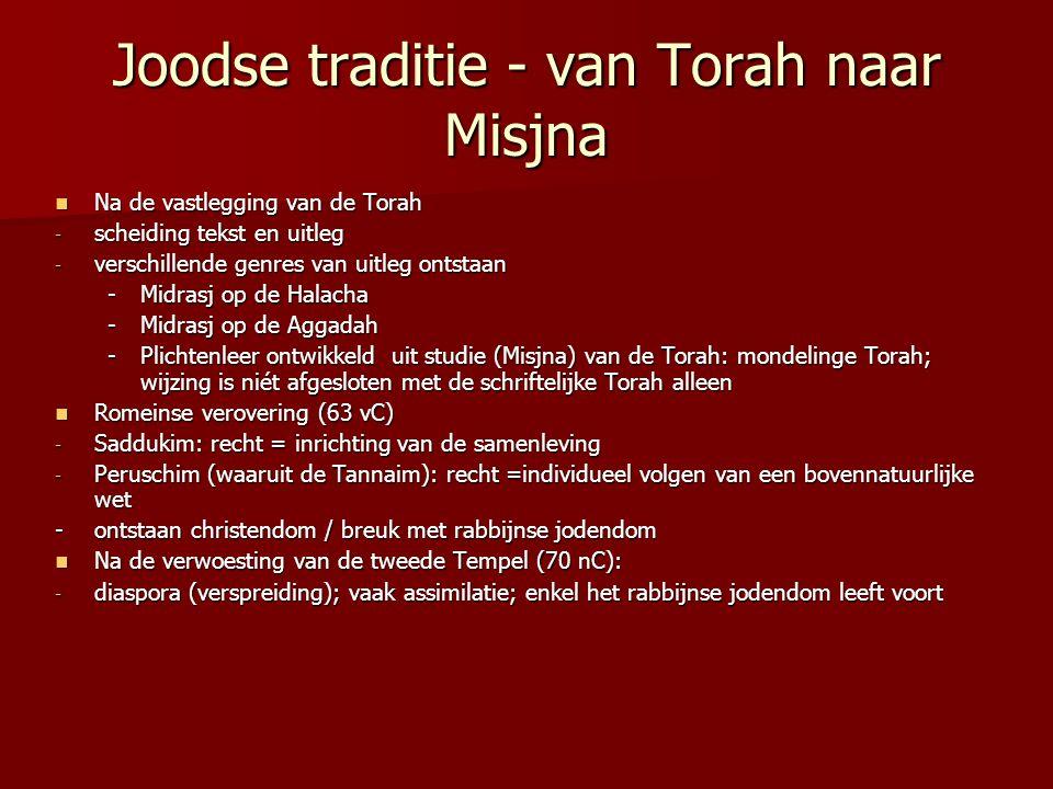 Joodse traditie - van Torah naar Misjna Na de vastlegging van de Torah Na de vastlegging van de Torah - scheiding tekst en uitleg - verschillende genres van uitleg ontstaan -Midrasj op de Halacha -Midrasj op de Aggadah -Plichtenleer ontwikkeld uit studie (Misjna) van de Torah: mondelinge Torah; wijzing is niét afgesloten met de schriftelijke Torah alleen Romeinse verovering (63 vC) Romeinse verovering (63 vC) - Saddukim: recht = inrichting van de samenleving - Peruschim (waaruit de Tannaim): recht =individueel volgen van een bovennatuurlijke wet - ontstaan christendom / breuk met rabbijnse jodendom Na de verwoesting van de tweede Tempel (70 nC): Na de verwoesting van de tweede Tempel (70 nC): - diaspora (verspreiding); vaak assimilatie; enkel het rabbijnse jodendom leeft voort