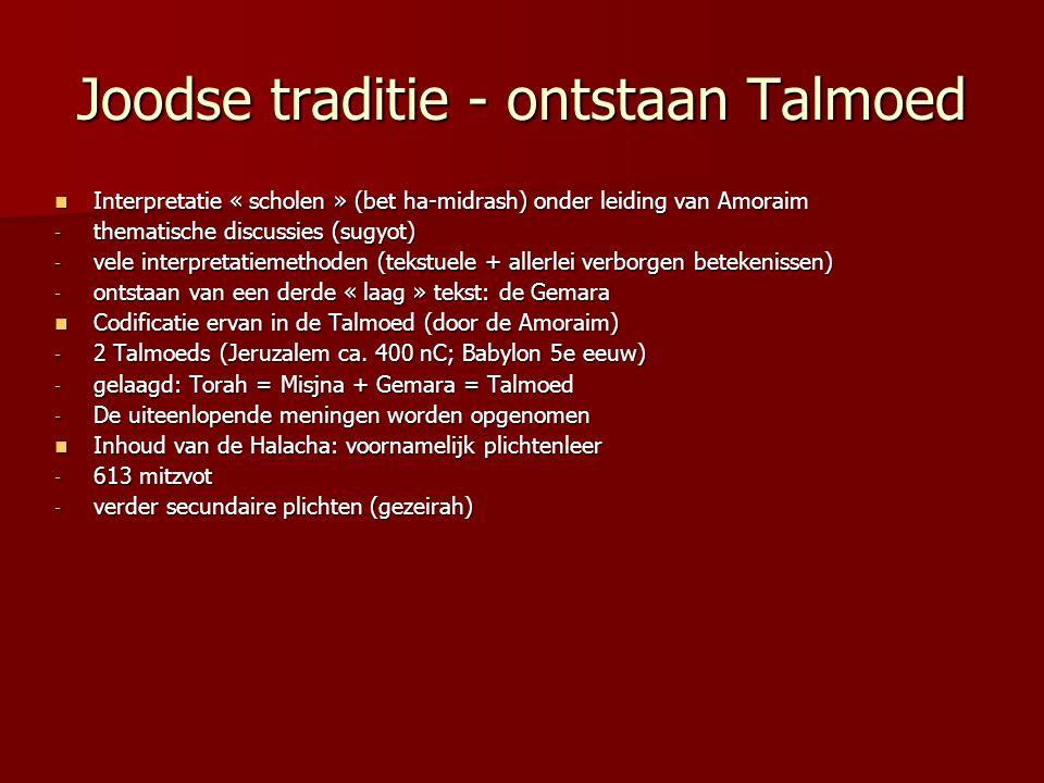 Joodse traditie - ontstaan Talmoed Interpretatie « scholen » (bet ha-midrash) onder leiding van Amoraim Interpretatie « scholen » (bet ha-midrash) onder leiding van Amoraim - thematische discussies (sugyot) - vele interpretatiemethoden (tekstuele + allerlei verborgen betekenissen) - ontstaan van een derde « laag » tekst: de Gemara Codificatie ervan in de Talmoed (door de Amoraim) Codificatie ervan in de Talmoed (door de Amoraim) - 2 Talmoeds (Jeruzalem ca.