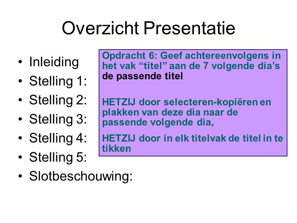 Overzicht Presentatie Inleiding Stelling 1: Stelling 2: Stelling 3: Stelling 4: Stelling 5: Slotbeschouwing: Opdracht 6: Geef achtereenvolgens in het