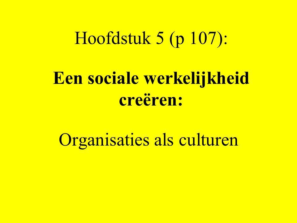 Een sociale werkelijkheid creëren: Organisaties als culturen Hoofdstuk 5 (p 107):