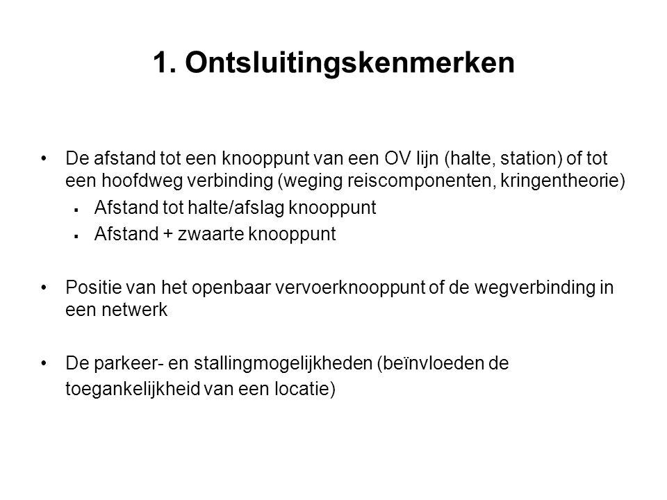 1. Ontsluitingskenmerken De afstand tot een knooppunt van een OV lijn (halte, station) of tot een hoofdweg verbinding (weging reiscomponenten, kringen