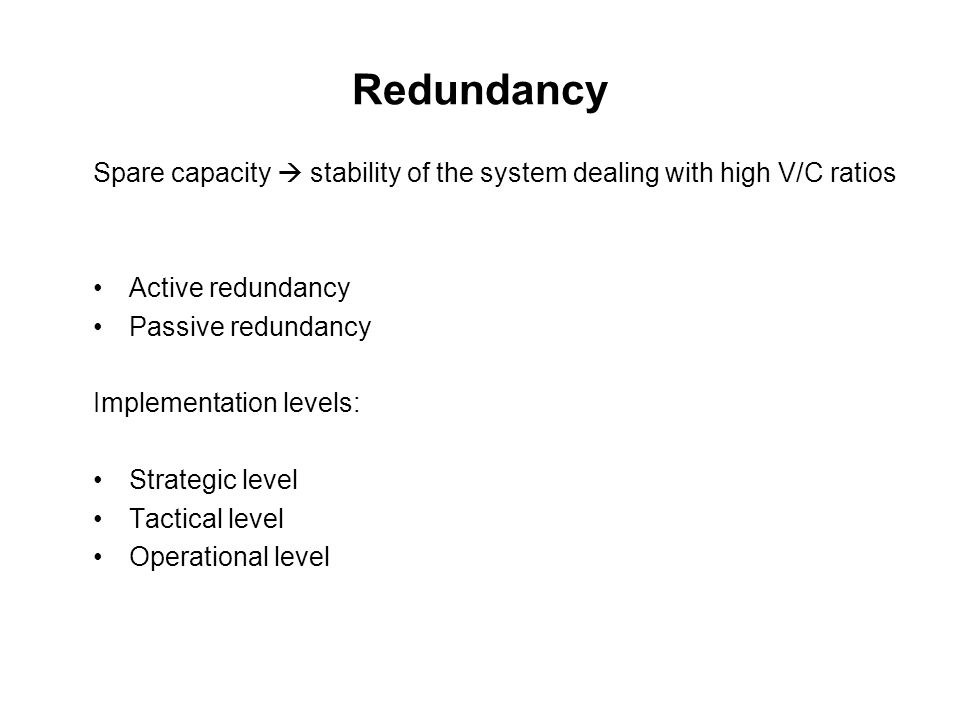 Redundancy Spare capacity  stability of the system dealing with high V/C ratios Active redundancy Passive redundancy Implementation levels: Strategic