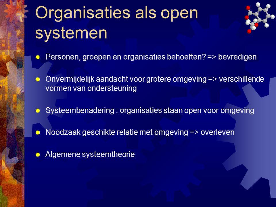 Organisaties als open systemen  Personen, groepen en organisaties behoeften? => bevredigen  Onvermijdelijk aandacht voor grotere omgeving => verschi