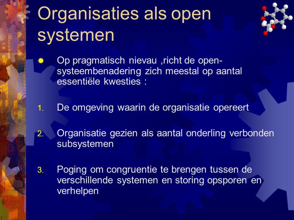 Organisaties als open systemen  Op pragmatisch nievau,richt de open- systeembenadering zich meestal op aantal essentiële kwesties : 1. De omgeving wa
