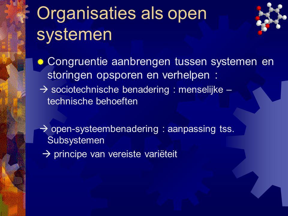 Organisaties als open systemen  Congruentie aanbrengen tussen systemen en storingen opsporen en verhelpen :  sociotechnische benadering : menselijke