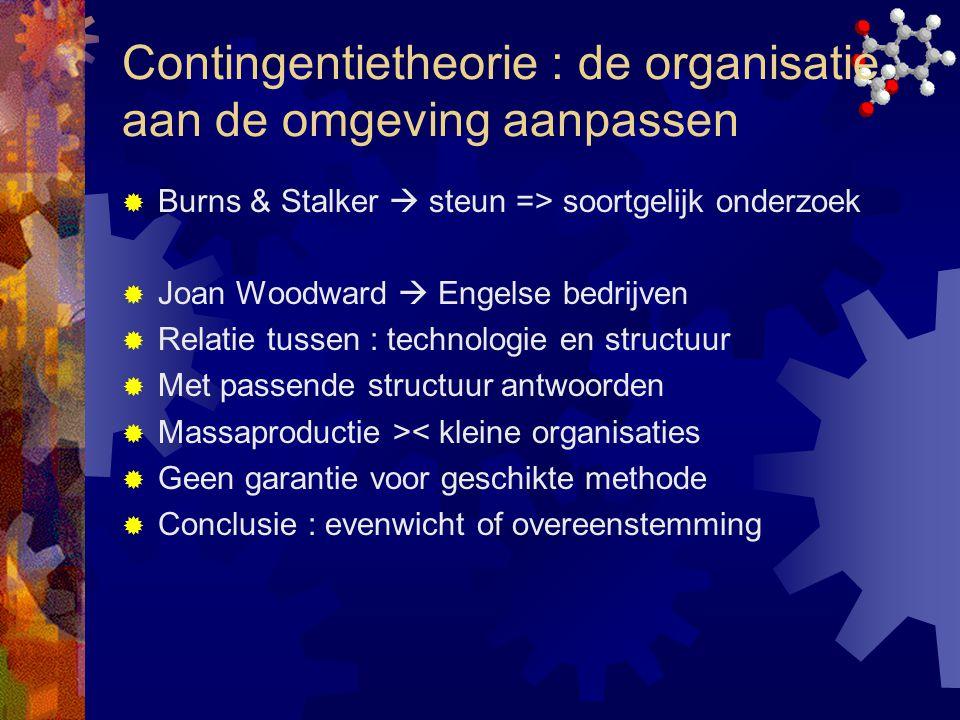 Contingentietheorie : de organisatie aan de omgeving aanpassen  Burns & Stalker  steun => soortgelijk onderzoek  Joan Woodward  Engelse bedrijven