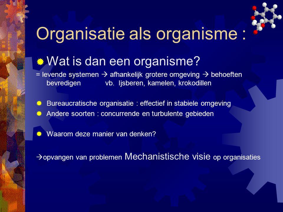 Organisatie als organisme :  Wat is dan een organisme? = levende systemen  afhankelijk grotere omgeving  behoeften bevredigen vb. Ijsberen, kamelen