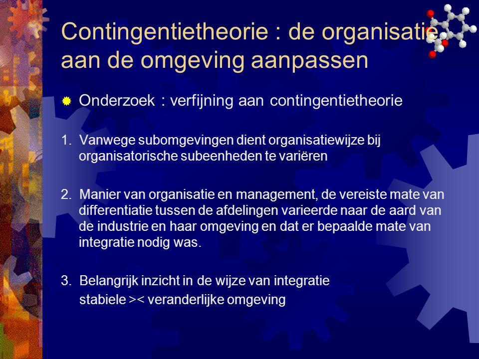Contingentietheorie : de organisatie aan de omgeving aanpassen  Onderzoek : verfijning aan contingentietheorie 1. Vanwege subomgevingen dient organis