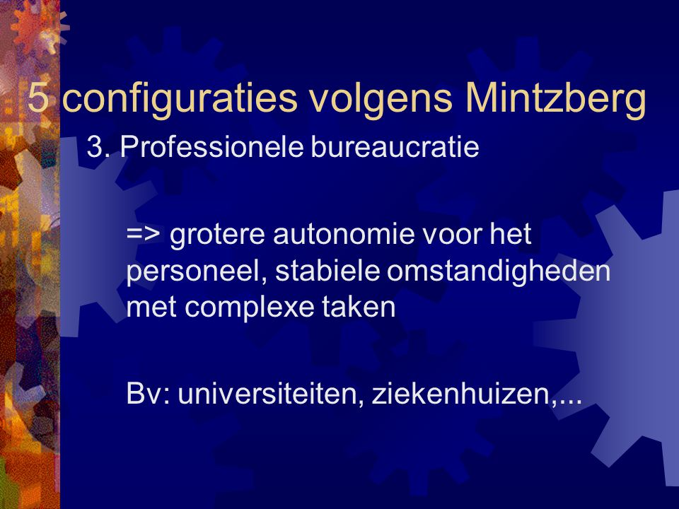 5 configuraties volgens Mintzberg 3. Professionele bureaucratie => grotere autonomie voor het personeel, stabiele omstandigheden met complexe taken Bv