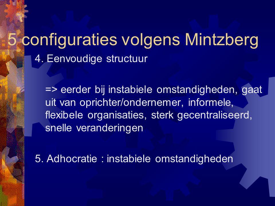 5 configuraties volgens Mintzberg 4. Eenvoudige structuur => eerder bij instabiele omstandigheden, gaat uit van oprichter/ondernemer, informele, flexi
