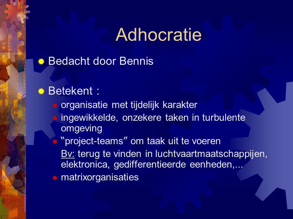"""Adhocratie  Bedacht door Bennis  Betekent :  organisatie met tijdelijk karakter  ingewikkelde, onzekere taken in turbulente omgeving  """" project-t"""