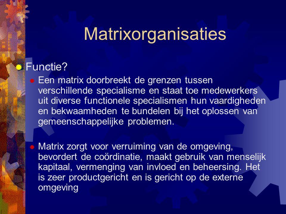 Matrixorganisaties  Functie?  Een matrix doorbreekt de grenzen tussen verschillende specialisme en staat toe medewerkers uit diverse functionele spe