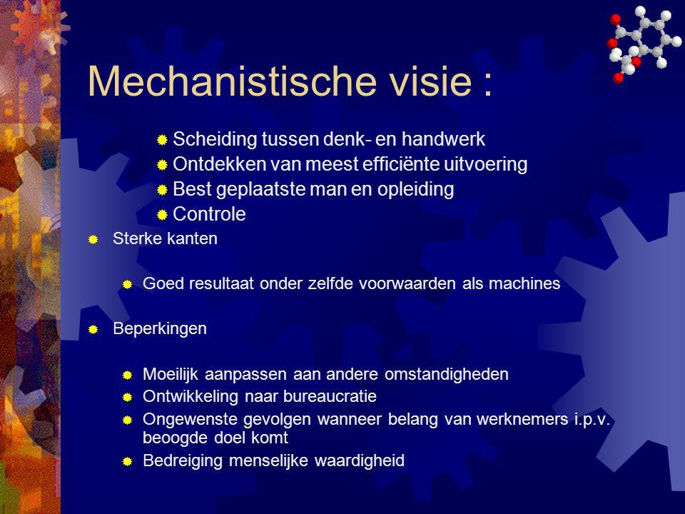 Mechanistische visie :  Scheiding tussen denk- en handwerk  Ontdekken van meest effici ë nte uitvoering  Best geplaatste man en opleiding  Control