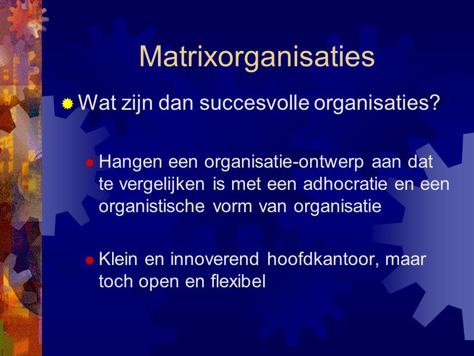 Matrixorganisaties  Wat zijn dan succesvolle organisaties?  Hangen een organisatie-ontwerp aan dat te vergelijken is met een adhocratie en een organ