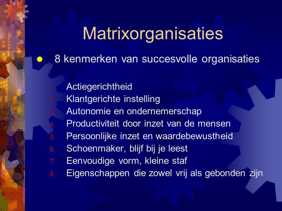 Matrixorganisaties  8 kenmerken van succesvolle organisaties 1. Actiegerichtheid 2. Klantgerichte instelling 3. Autonomie en ondernemerschap 4. Produ
