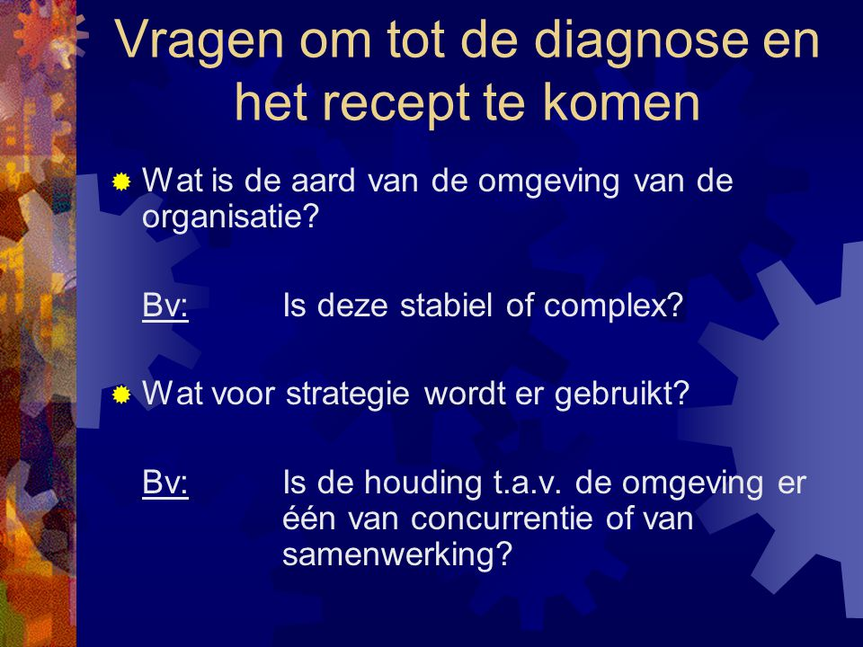Vragen om tot de diagnose en het recept te komen  Wat is de aard van de omgeving van de organisatie? Bv:Is deze stabiel of complex?  Wat voor strate