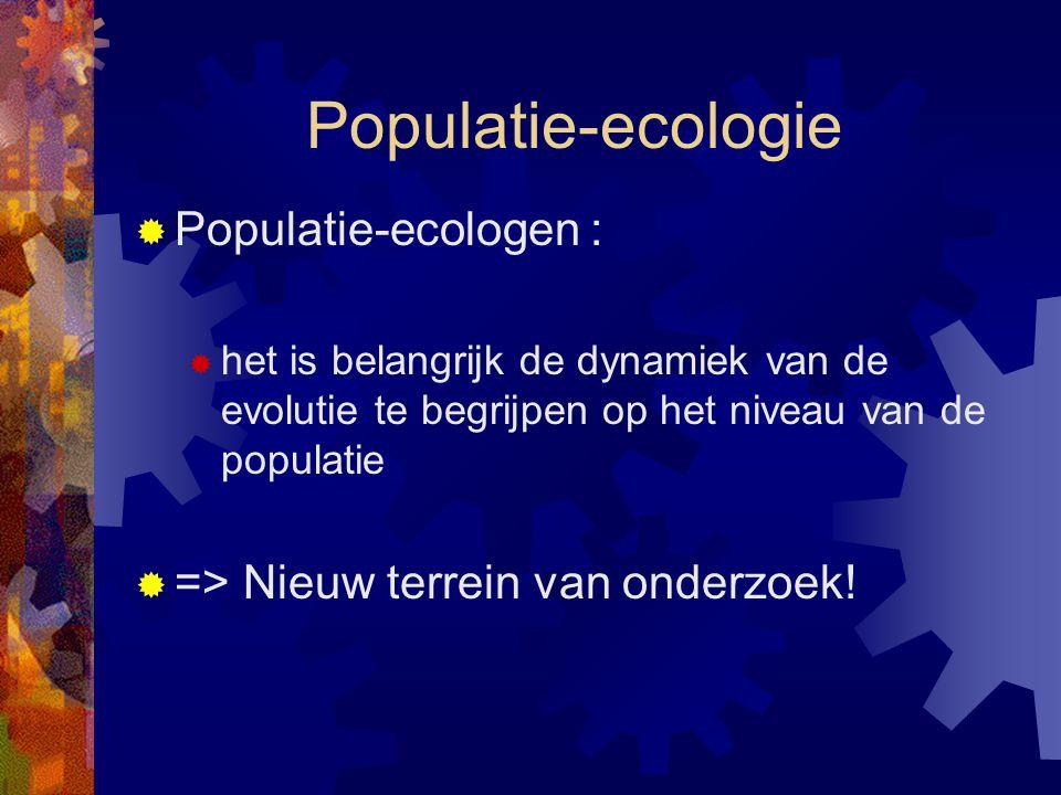 Populatie-ecologie  Populatie-ecologen :  het is belangrijk de dynamiek van de evolutie te begrijpen op het niveau van de populatie  => Nieuw terre