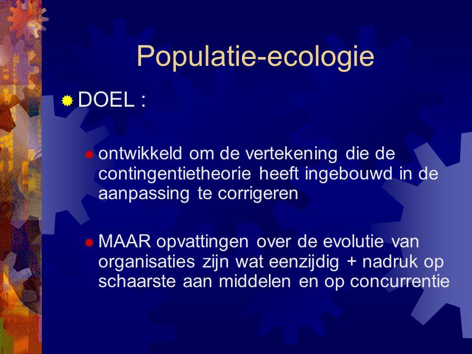 Populatie-ecologie  DOEL :  ontwikkeld om de vertekening die de contingentietheorie heeft ingebouwd in de aanpassing te corrigeren  MAAR opvattinge