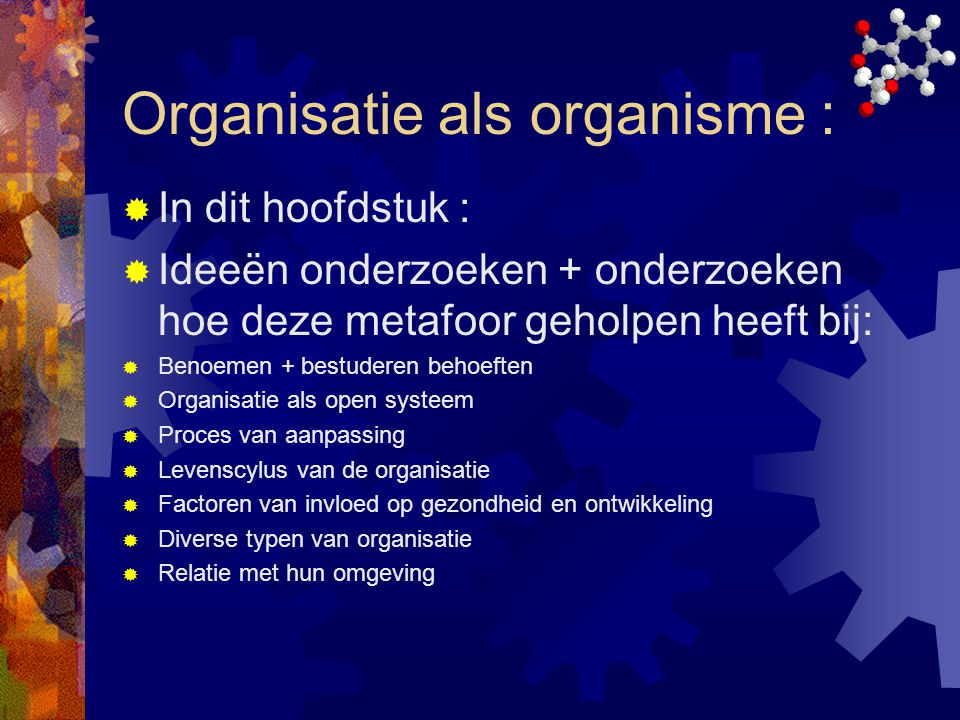 Organisatie als organisme :  In dit hoofdstuk :  Ideeën onderzoeken + onderzoeken hoe deze metafoor geholpen heeft bij:  Benoemen + bestuderen beho