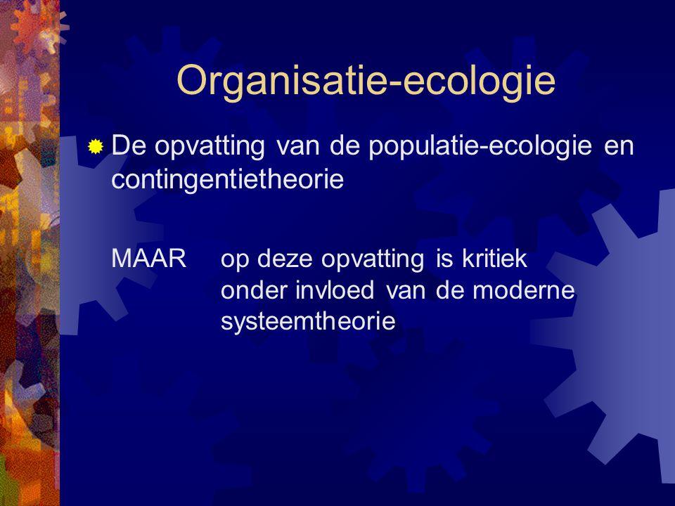  De opvatting van de populatie-ecologie en contingentietheorie MAAR op deze opvatting is kritiek onder invloed van de moderne systeemtheorie