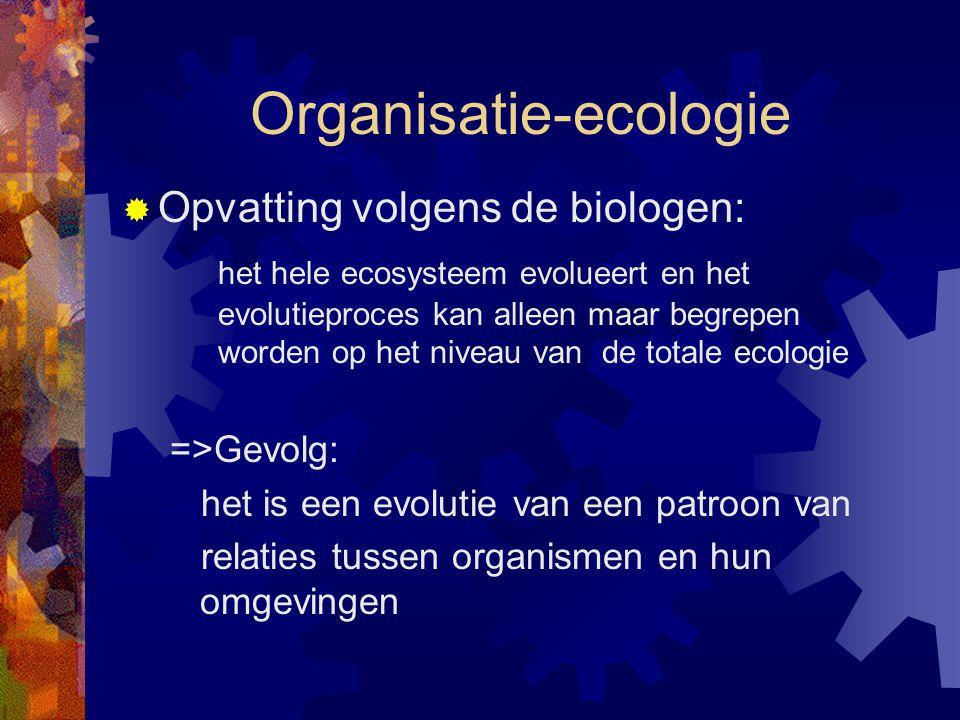 Organisatie-ecologie  Opvatting volgens de biologen: het hele ecosysteem evolueert en het evolutieproces kan alleen maar begrepen worden op het nivea