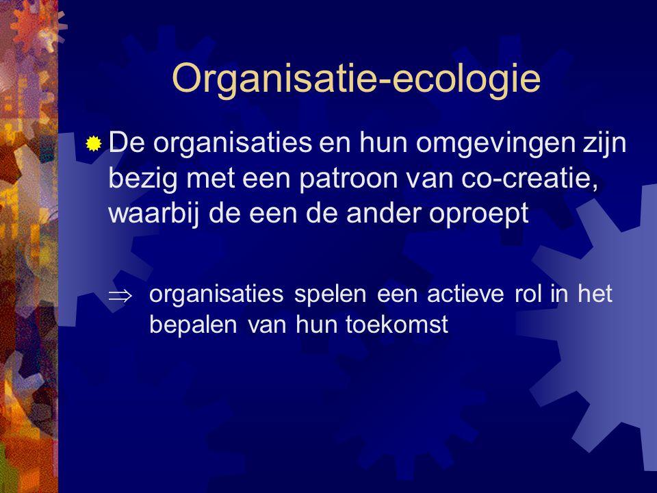 Organisatie-ecologie  De organisaties en hun omgevingen zijn bezig met een patroon van co-creatie, waarbij de een de ander oproept  organisaties spe