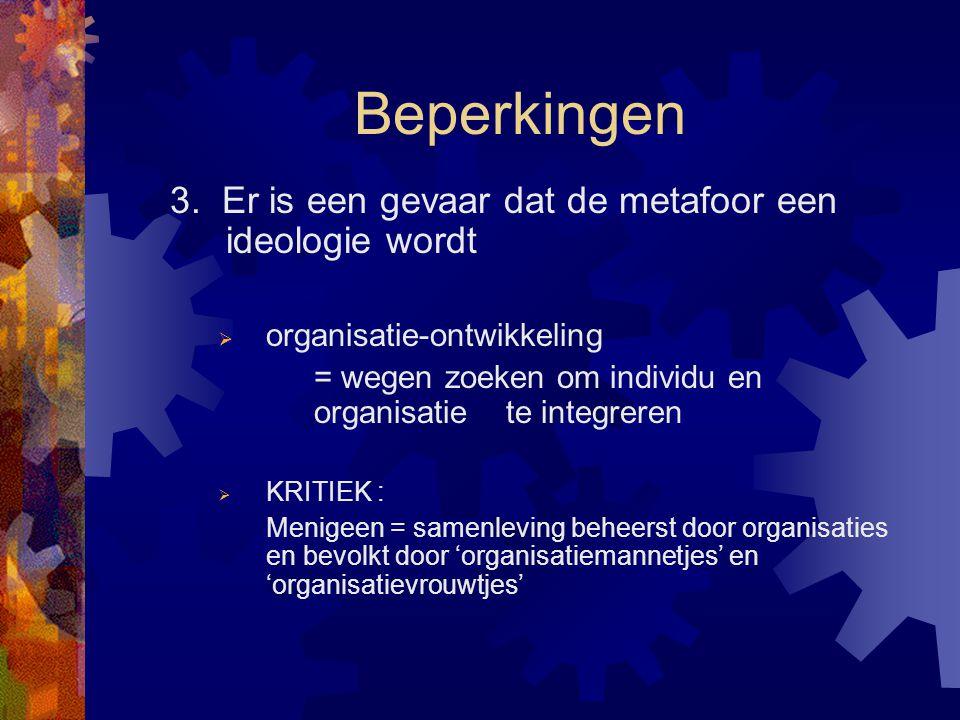Beperkingen 3. Er is een gevaar dat de metafoor een ideologie wordt  organisatie-ontwikkeling = wegen zoeken om individu en organisatie te integreren