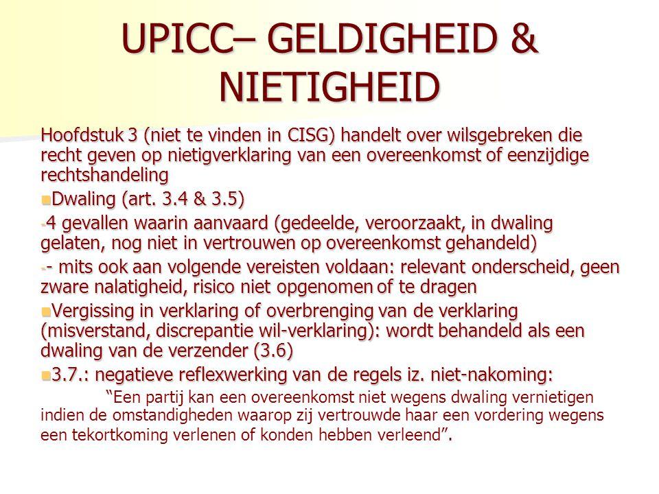 UPICC– GELDIGHEID & NIETIGHEID Hoofdstuk 3 (niet te vinden in CISG) handelt over wilsgebreken die recht geven op nietigverklaring van een overeenkomst of eenzijdige rechtshandeling Dwaling (art.