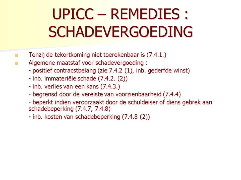 UPICC – REMEDIES : SCHADEVERGOEDING Tenzij de tekortkoming niet toerekenbaar is (7.4.1.) Tenzij de tekortkoming niet toerekenbaar is (7.4.1.) Algemene maatstaf voor schadevergoeding : Algemene maatstaf voor schadevergoeding : - positief contracstbelang (zie 7.4.2 (1), inb.