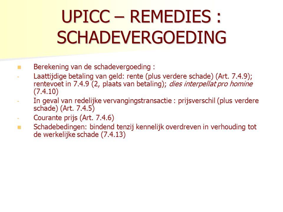 UPICC – REMEDIES : SCHADEVERGOEDING Berekening van de schadevergoeding : Berekening van de schadevergoeding : - Laattijdige betaling van geld: rente (plus verdere schade) (Art.