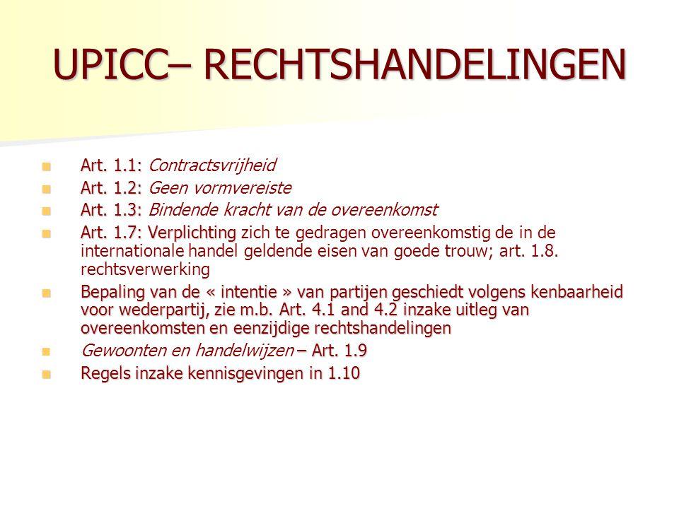 UPICC– TOTSTANDKOMING Lijkt sterk op CISG Lijkt sterk op CISG 2.1.1.: sluiten van de overeenkomst door aanbod en aanvaarding of door een gedraging van partijen die voldoende is om consensus aan te tonen.