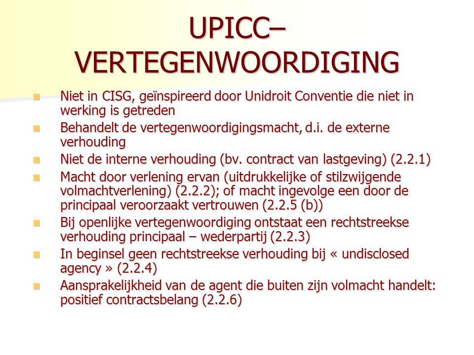 UPICC– VERTEGENWOORDIGING Niet in CISG, geïnspireerd door Unidroit Conventie die niet in werking is getreden Niet in CISG, geïnspireerd door Unidroit Conventie die niet in werking is getreden Behandelt de vertegenwoordigingsmacht, d.i.