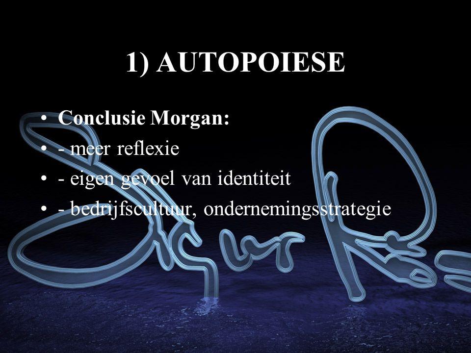 1) AUTOPOIESE Conclusie Morgan: - meer reflexie - eigen gevoel van identiteit - bedrijfscultuur, ondernemingsstrategie