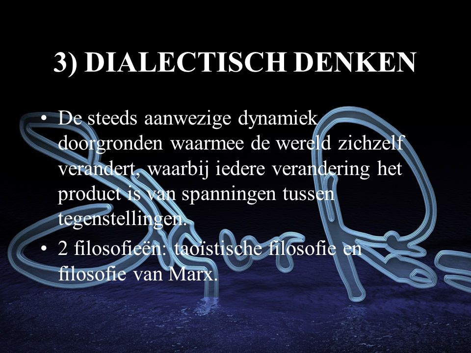 3) DIALECTISCH DENKEN De steeds aanwezige dynamiek doorgronden waarmee de wereld zichzelf verandert, waarbij iedere verandering het product is van spanningen tussen tegenstellingen.