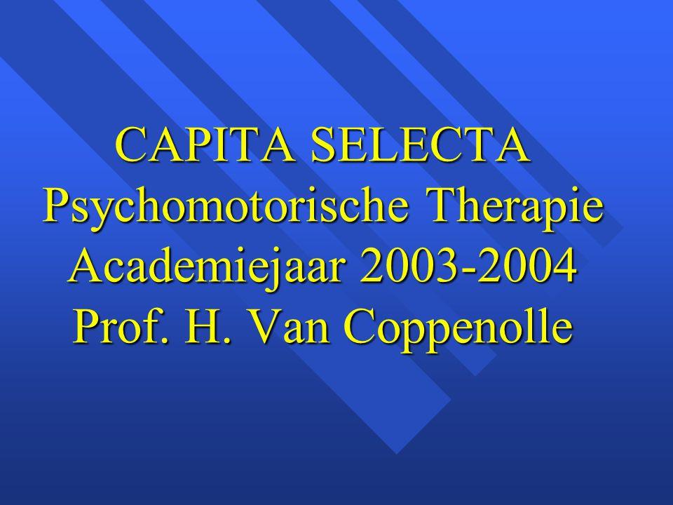 CAPITA SELECTA Psychomotorische Therapie Academiejaar 2003-2004 Prof. H. Van Coppenolle
