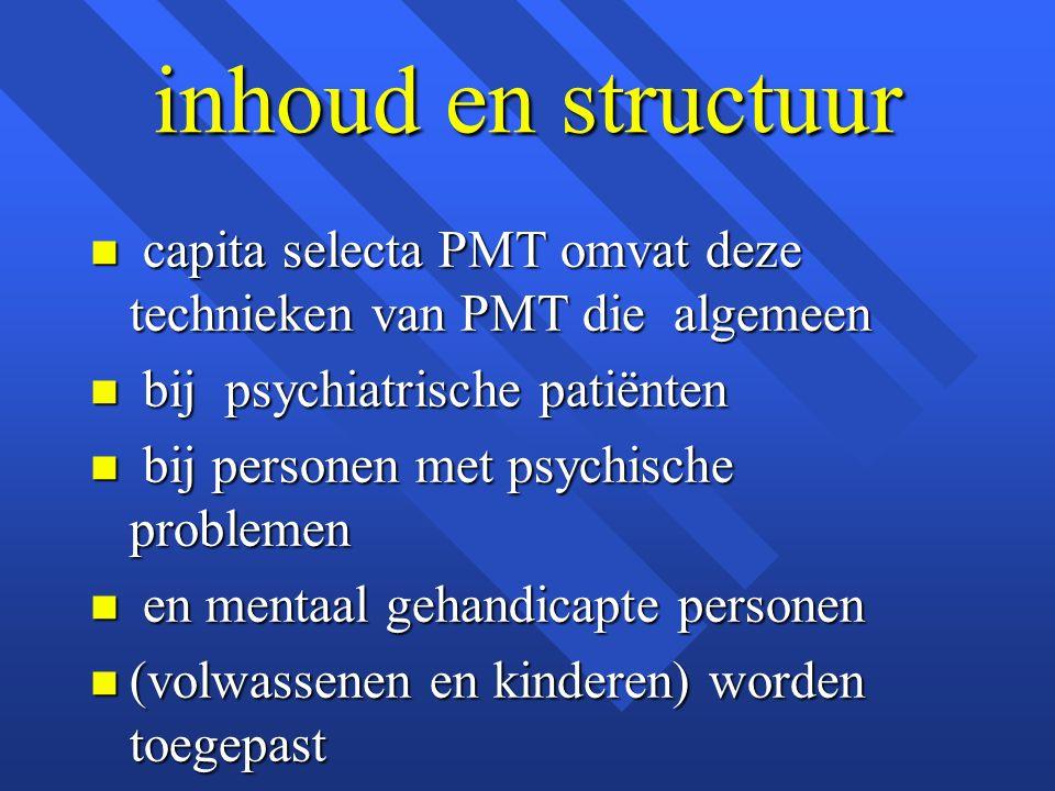 inhoud en structuur n capita selecta PMT omvat deze technieken van PMT die algemeen n bij psychiatrische patiënten n bij personen met psychische probl