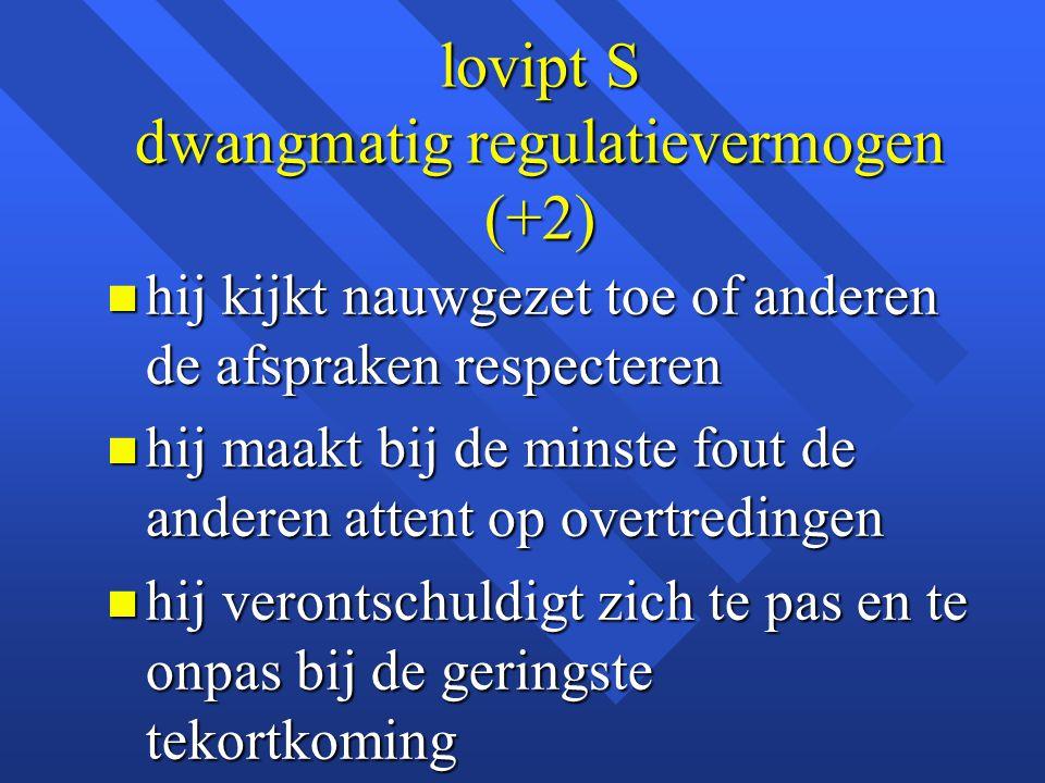 lovipt S dwangmatig regulatievermogen (+2) n hij kijkt nauwgezet toe of anderen de afspraken respecteren n hij maakt bij de minste fout de anderen att