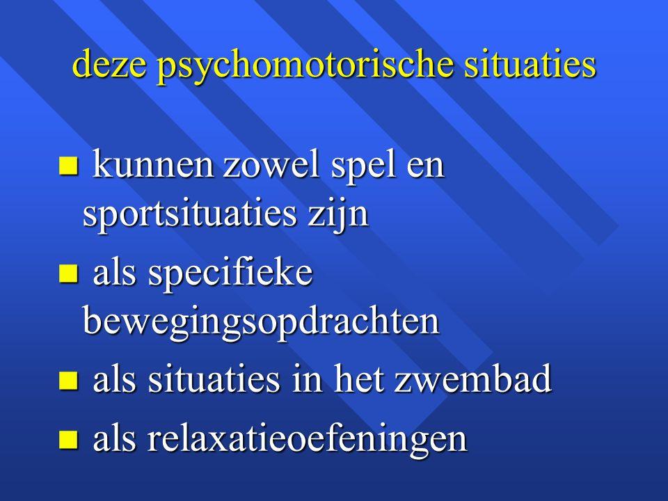 deze psychomotorische situaties n kunnen zowel spel en sportsituaties zijn n als specifieke bewegingsopdrachten n als situaties in het zwembad n als r