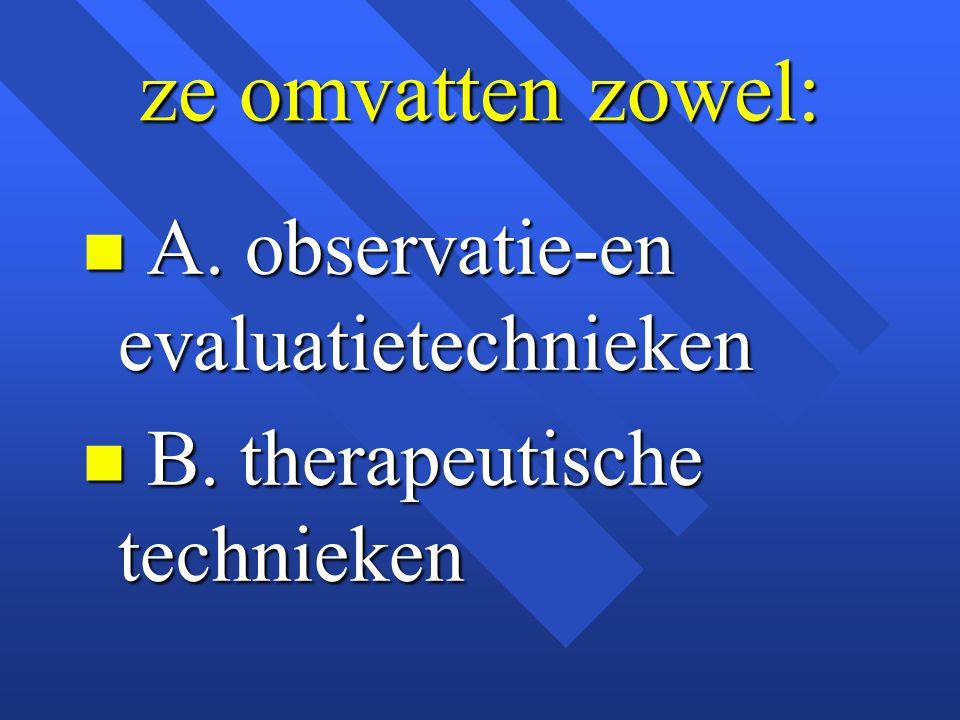 ze omvatten zowel: n A. observatie-en evaluatietechnieken n B. therapeutische technieken