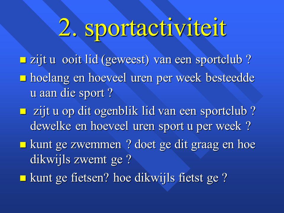 2. sportactiviteit n zijt u ooit lid (geweest) van een sportclub ? n hoelang en hoeveel uren per week besteedde u aan die sport ? n zijt u op dit ogen