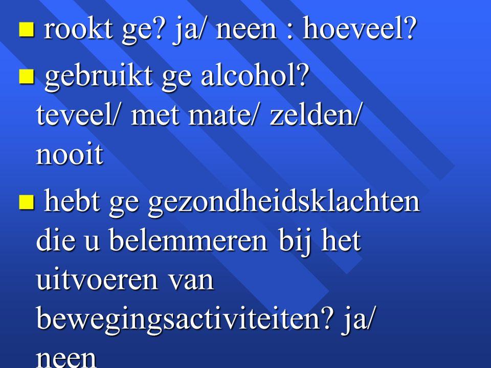 n rookt ge? ja/ neen : hoeveel? n gebruikt ge alcohol? teveel/ met mate/ zelden/ nooit n hebt ge gezondheidsklachten die u belemmeren bij het uitvoere