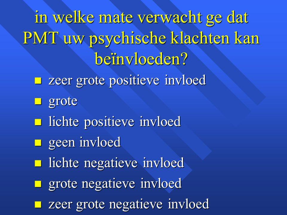 in welke mate verwacht ge dat PMT uw psychische klachten kan beïnvloeden? n zeer grote positieve invloed n grote n lichte positieve invloed n geen inv