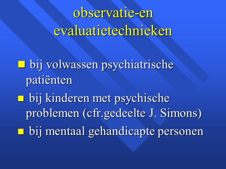 observatie-en evaluatietechnieken n bij volwassen psychiatrische patiënten n bij kinderen met psychische problemen (cfr.gedeelte J. Simons) n bij ment