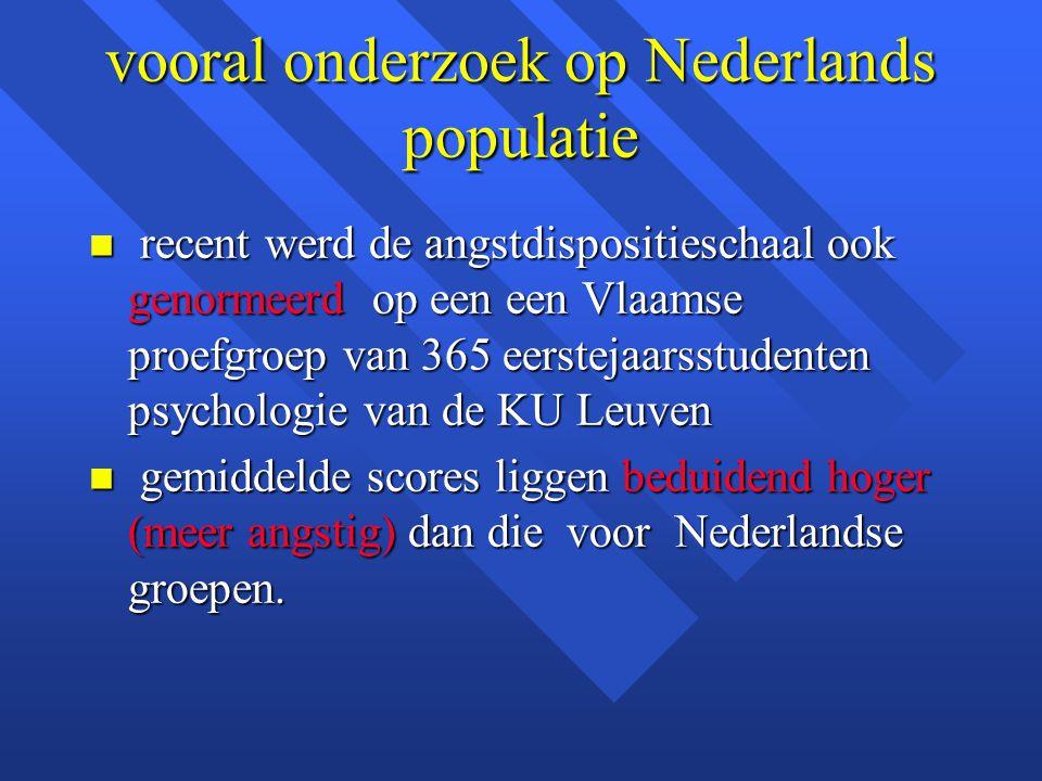 vooral onderzoek op Nederlands populatie n recent werd de angstdispositieschaal ook genormeerd op een een Vlaamse proefgroep van 365 eerstejaarsstuden