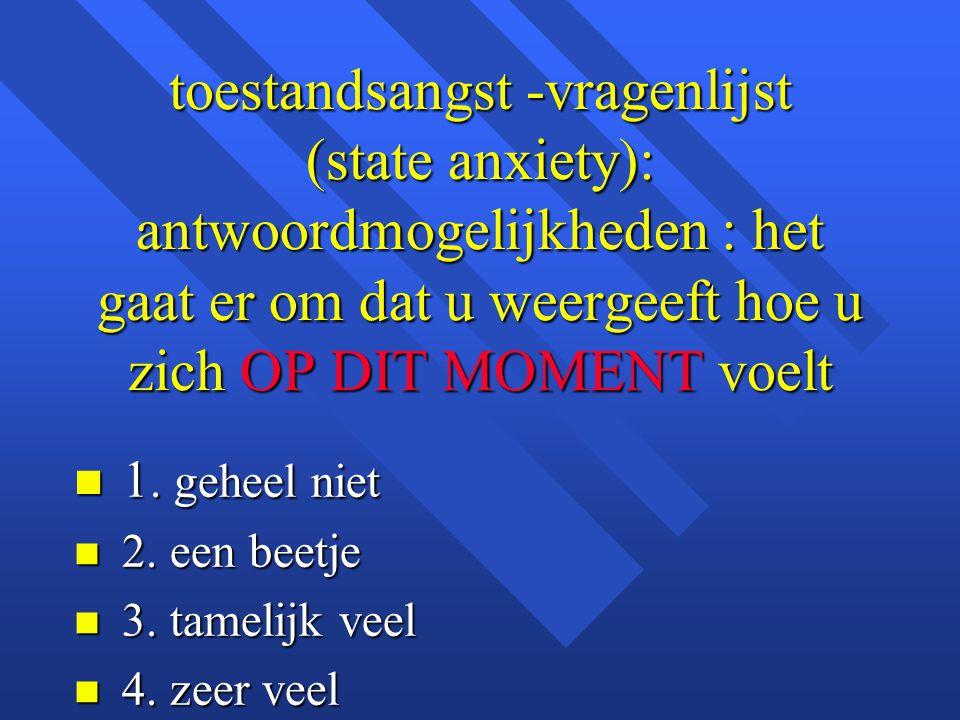 toestandsangst -vragenlijst (state anxiety): antwoordmogelijkheden : het gaat er om dat u weergeeft hoe u zich OP DIT MOMENT voelt n 1. geheel niet n