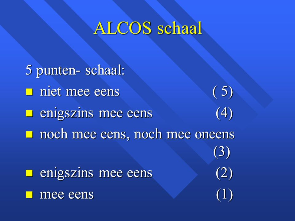 ALCOS schaal 5 punten- schaal: n niet mee eens ( 5) n enigszins mee eens (4) n noch mee eens, noch mee oneens (3) n enigszins mee eens (2) n mee eens